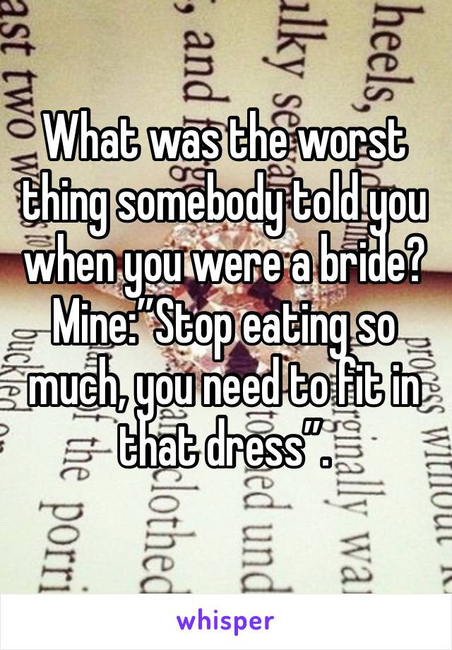 "What was the worst thing somebody told you when you were a bride? Mine:""Stop eating so much, you need to fit in that dress""."