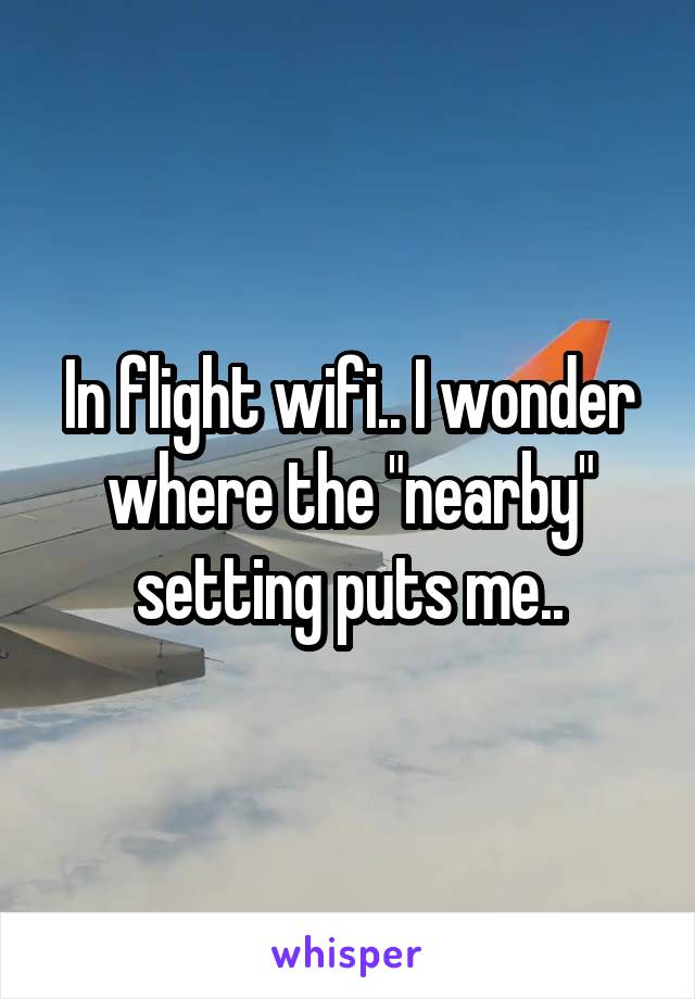 "In flight wifi.. I wonder where the ""nearby"" setting puts me.."