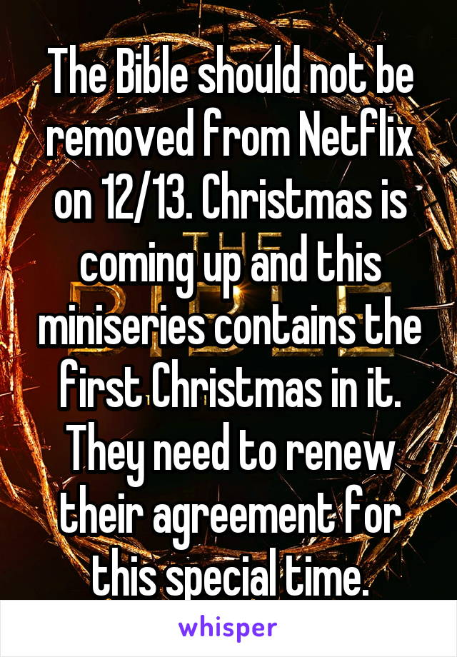 The Bible should not be removed from Netflix on 12/13. Christmas is coming up and this miniseries contains the first Christmas in it. They need to renew their agreement for this special time.