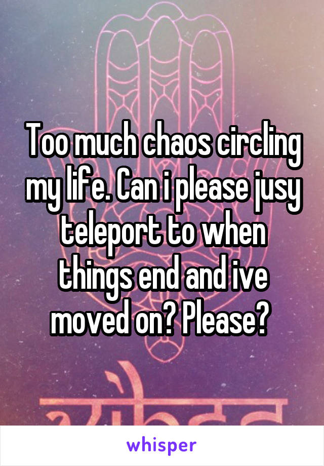 Too much chaos circling my life. Can i please jusy teleport to when things end and ive moved on? Please?