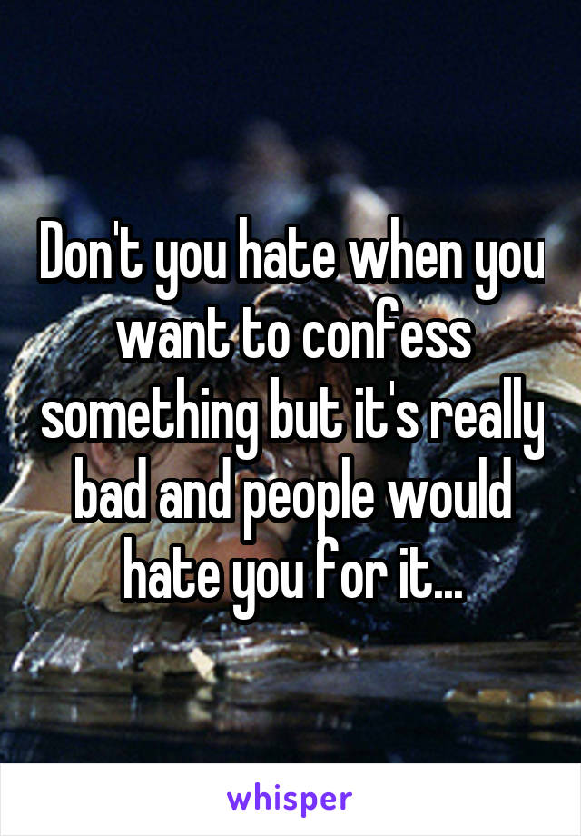 Don't you hate when you want to confess something but it's really bad and people would hate you for it...