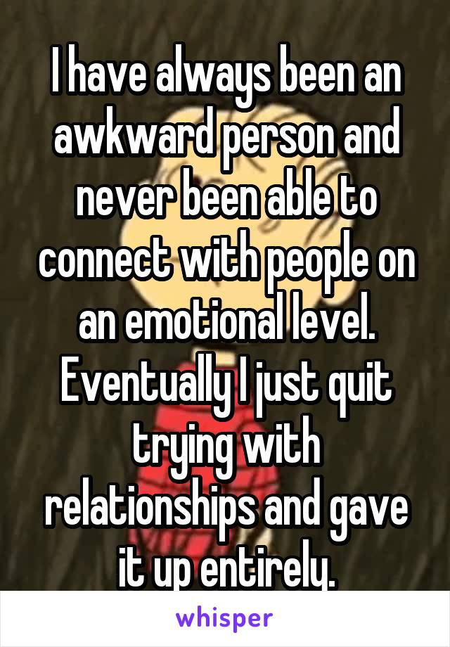 I have always been an awkward person and never been able to connect with people on an emotional level. Eventually I just quit trying with relationships and gave it up entirely.