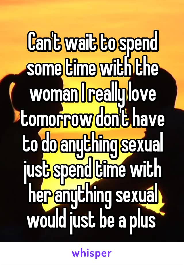 Can't wait to spend some time with the woman I really love tomorrow don't have to do anything sexual just spend time with her anything sexual would just be a plus