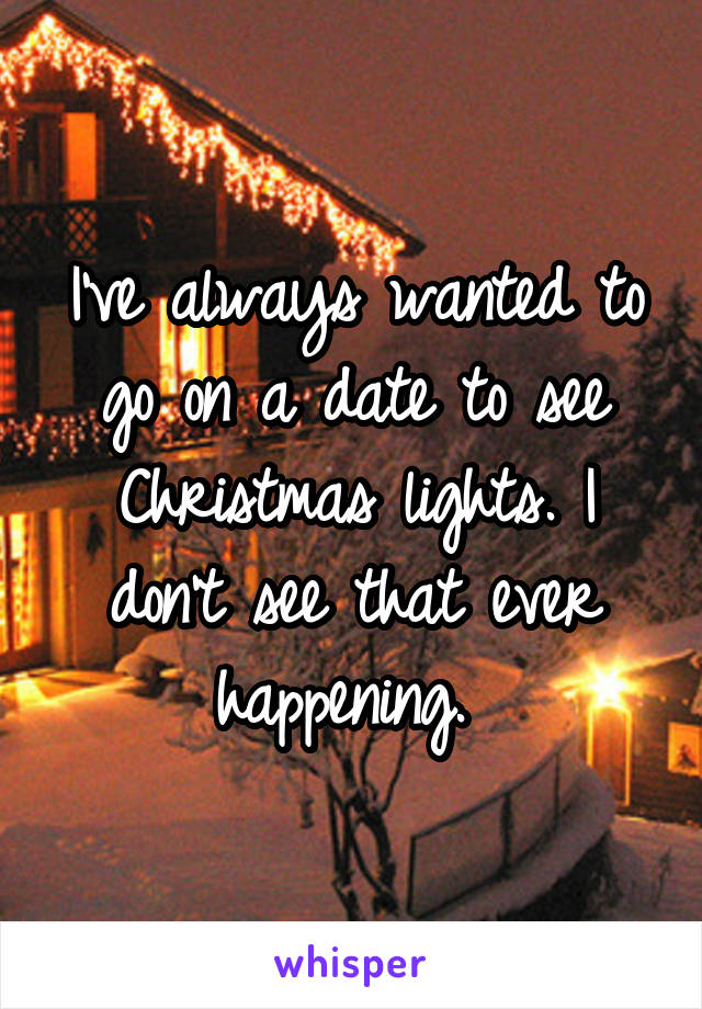 I've always wanted to go on a date to see Christmas lights. I don't see that ever happening.