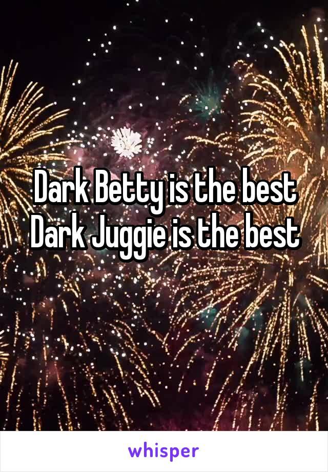 Dark Betty is the best Dark Juggie is the best