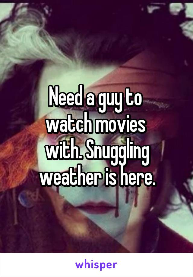 Need a guy to  watch movies  with. Snuggling weather is here.