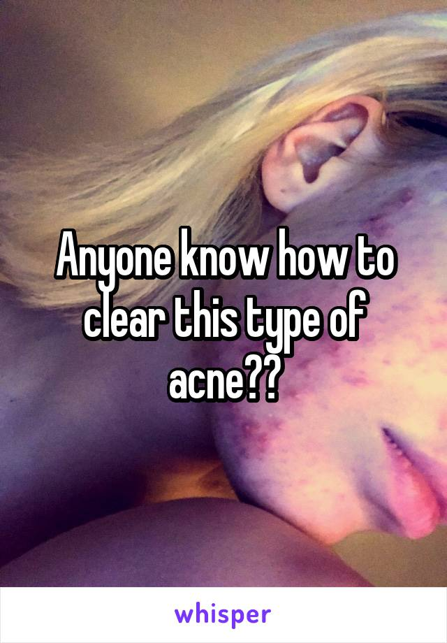 Anyone know how to clear this type of acne??