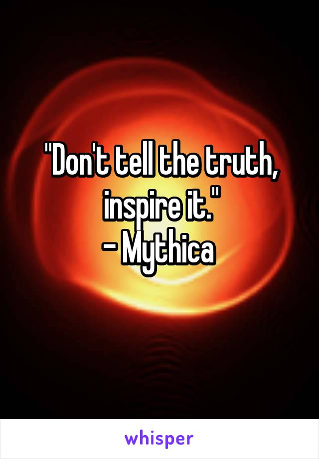 """Don't tell the truth, inspire it."" - Mythica"