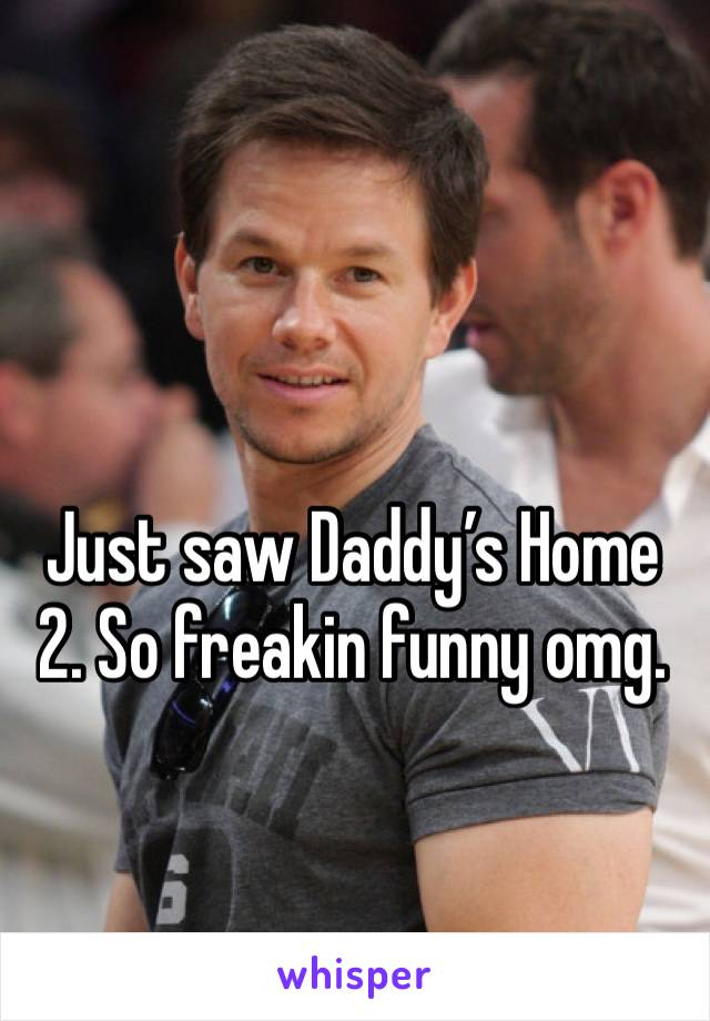 Just saw Daddy's Home 2. So freakin funny omg.