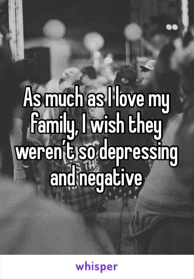 As much as I love my family, I wish they weren't so depressing and negative
