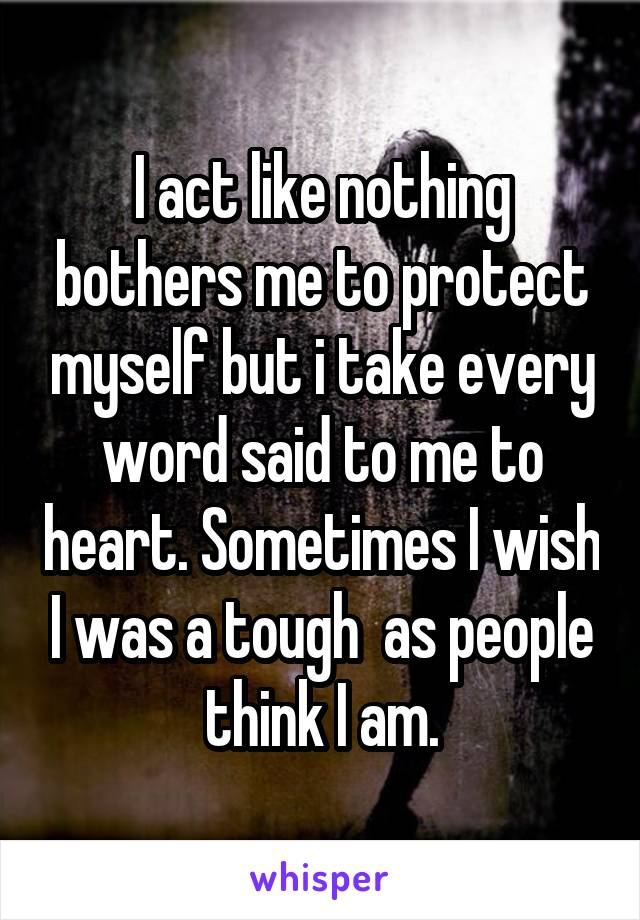 I act like nothing bothers me to protect myself but i take every word said to me to heart. Sometimes I wish I was a tough  as people think I am.