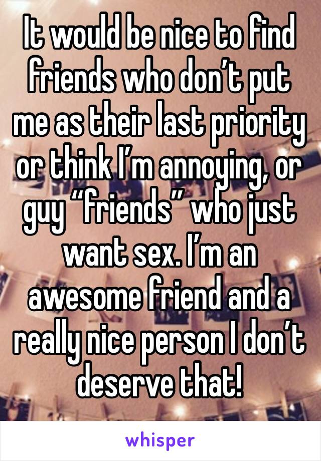"It would be nice to find friends who don't put me as their last priority or think I'm annoying, or guy ""friends"" who just want sex. I'm an awesome friend and a really nice person I don't deserve that!"
