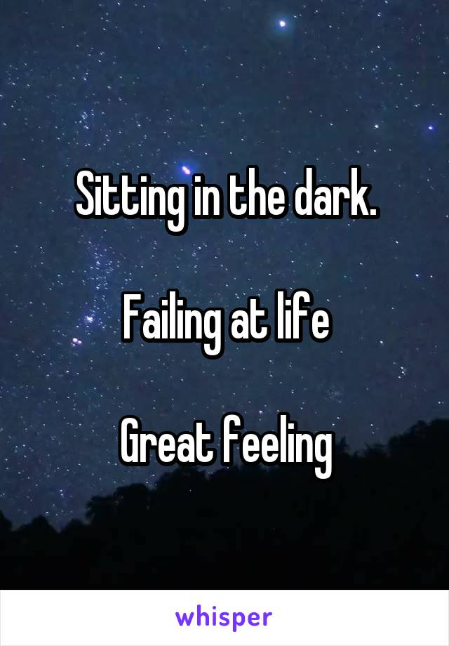 Sitting in the dark.  Failing at life  Great feeling