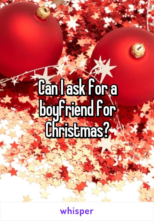 Can I ask for a boyfriend for Christmas?