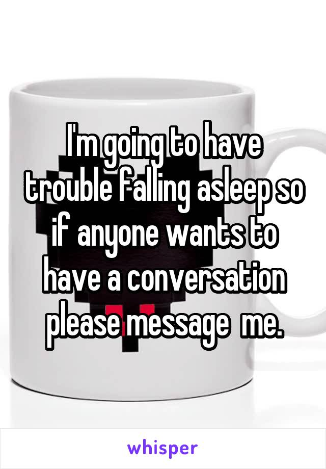 I'm going to have trouble falling asleep so if anyone wants to have a conversation please message  me.