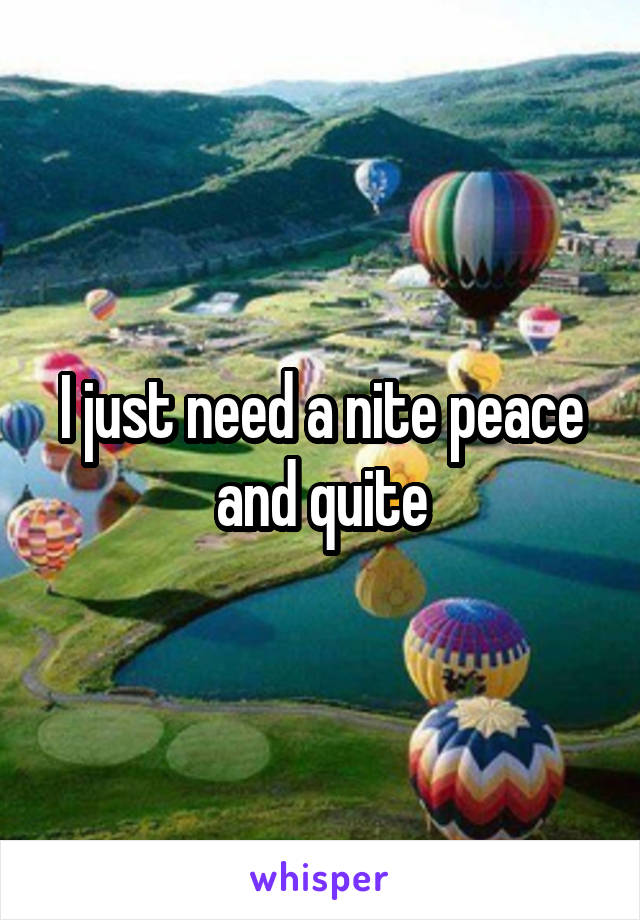I just need a nite peace and quite