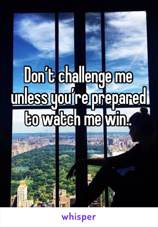Don't challenge me unless you're prepared to watch me win..
