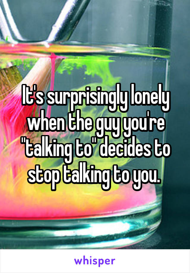 "It's surprisingly lonely when the guy you're ""talking to"" decides to stop talking to you."