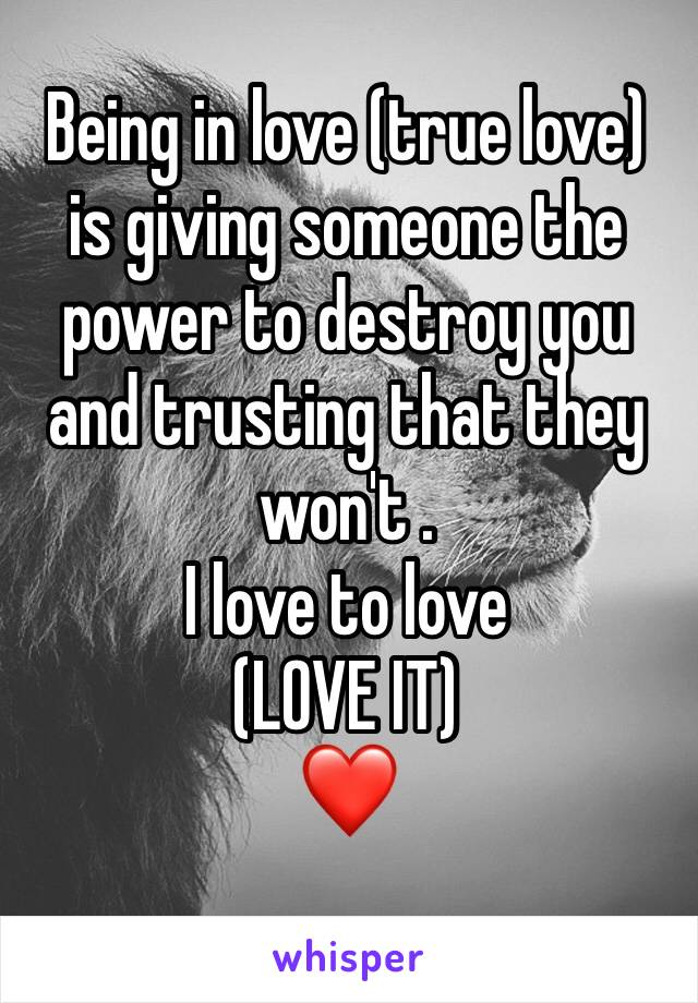 Being in love (true love) is giving someone the power to destroy you and trusting that they won't . I love to love (LOVE IT) ❤️
