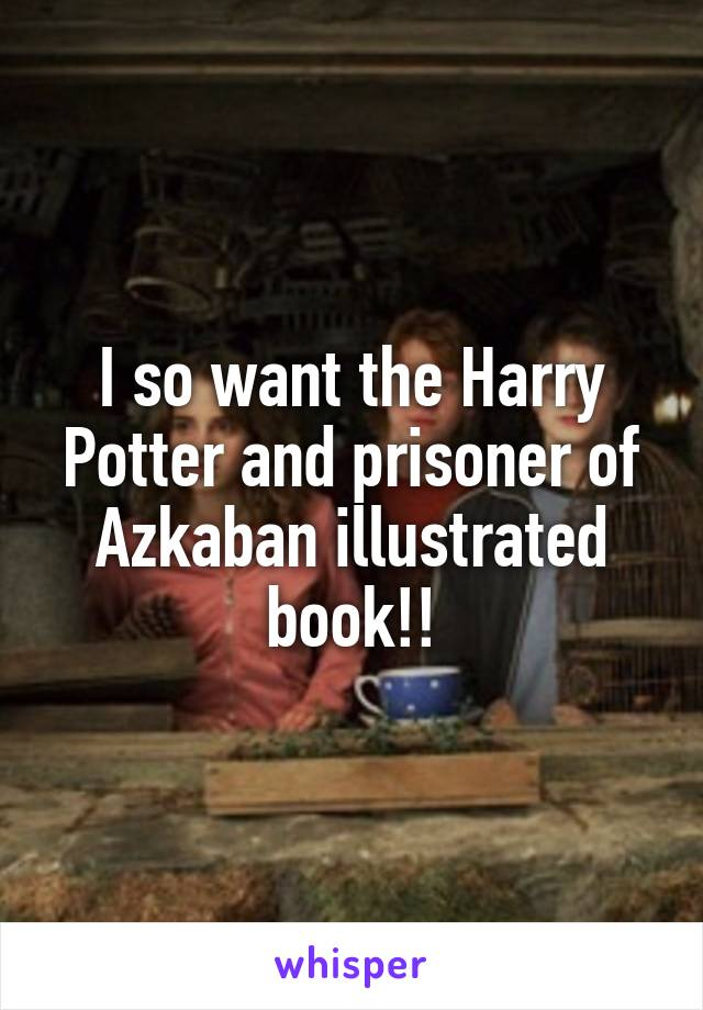 I so want the Harry Potter and prisoner of Azkaban illustrated book!!