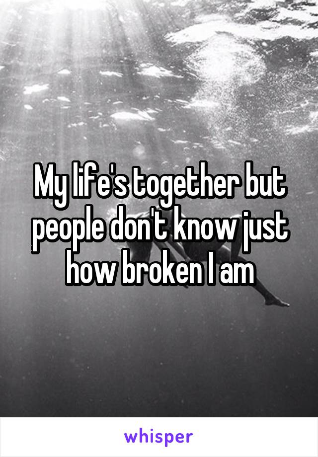 My life's together but people don't know just how broken I am