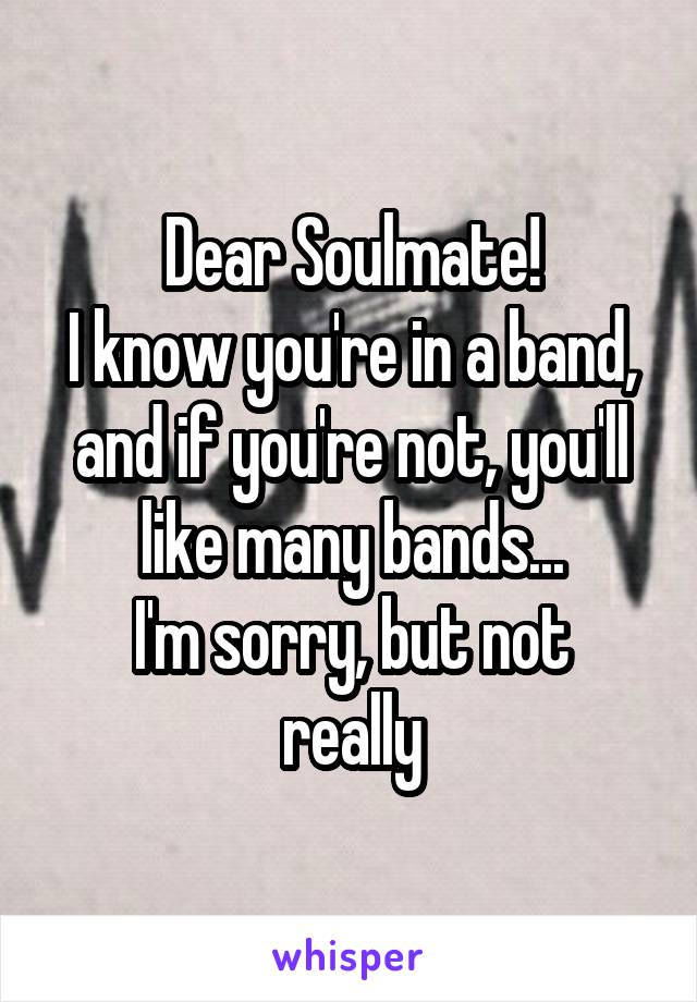 Dear Soulmate! I know you're in a band, and if you're not, you'll like many bands... I'm sorry, but not really