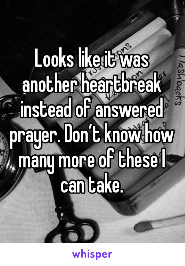 Looks like it was another heartbreak instead of answered prayer. Don't know how many more of these I can take.