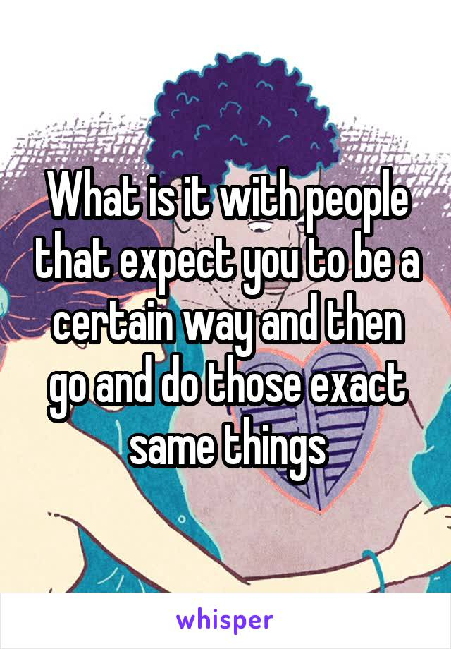 What is it with people that expect you to be a certain way and then go and do those exact same things