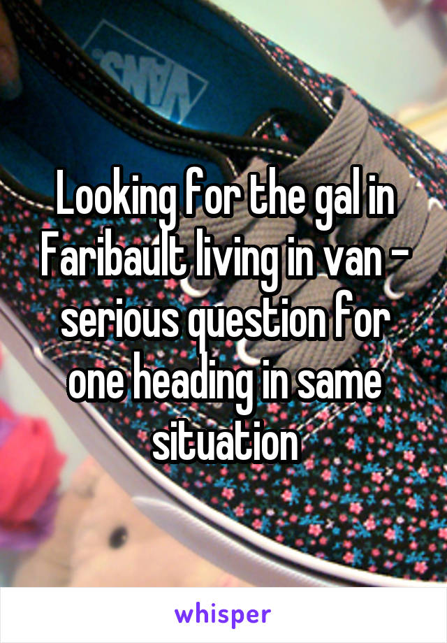 Looking for the gal in Faribault living in van - serious question for one heading in same situation