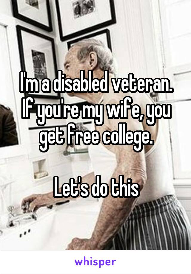 I'm a disabled veteran. If you're my wife, you get free college.  Let's do this