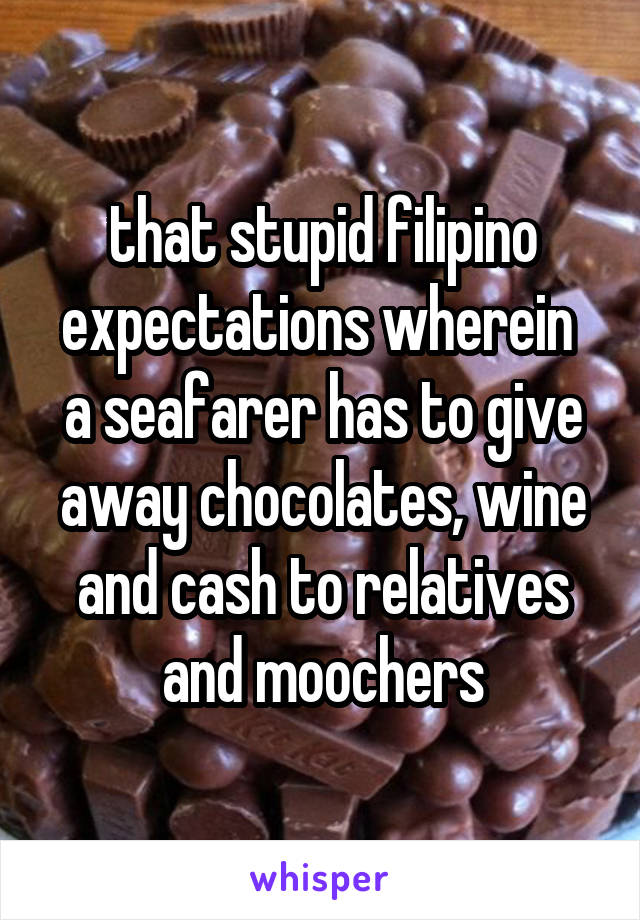 that stupid filipino expectations wherein  a seafarer has to give away chocolates, wine and cash to relatives and moochers