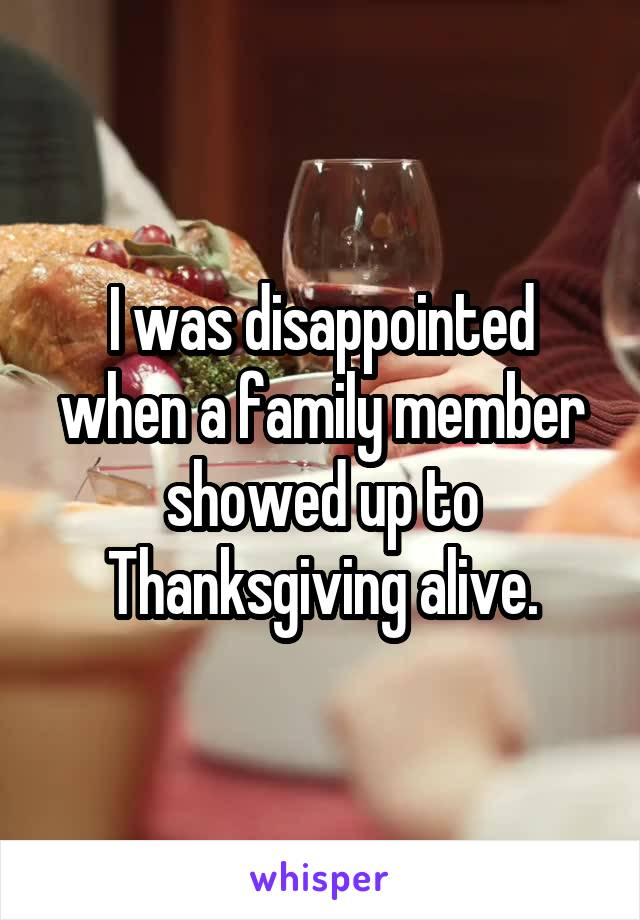 I was disappointed when a family member showed up to Thanksgiving alive.