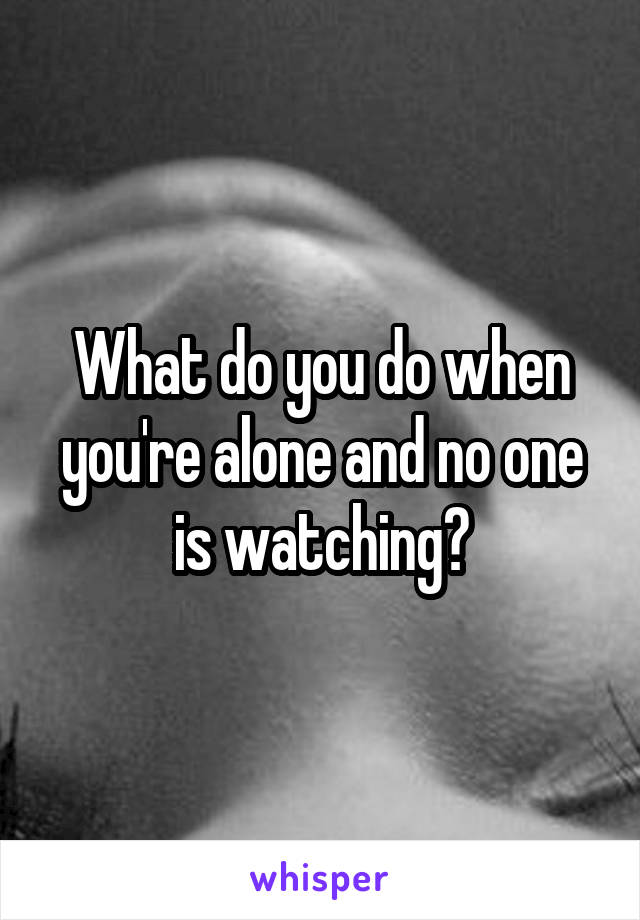 What do you do when you're alone and no one is watching?
