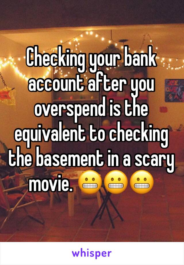 Checking your bank account after you overspend is the equivalent to checking the basement in a scary movie. 😬😬😬
