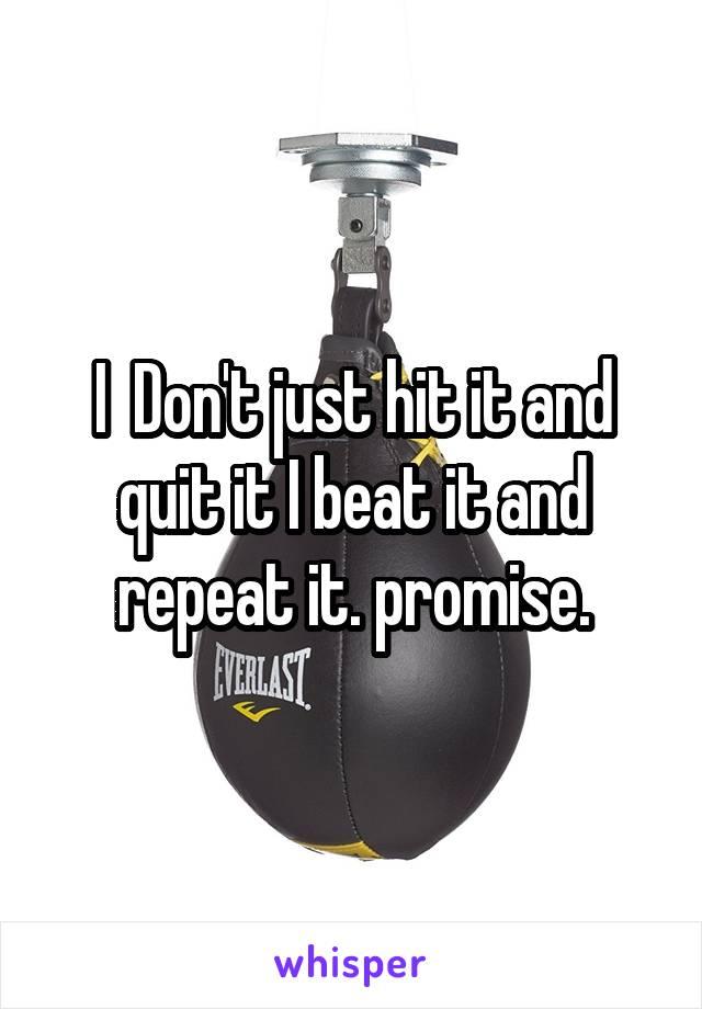 I  Don't just hit it and quit it I beat it and repeat it. promise.