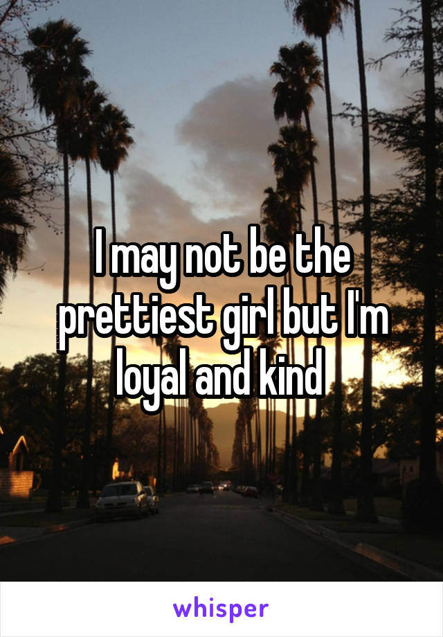 I may not be the prettiest girl but I'm loyal and kind
