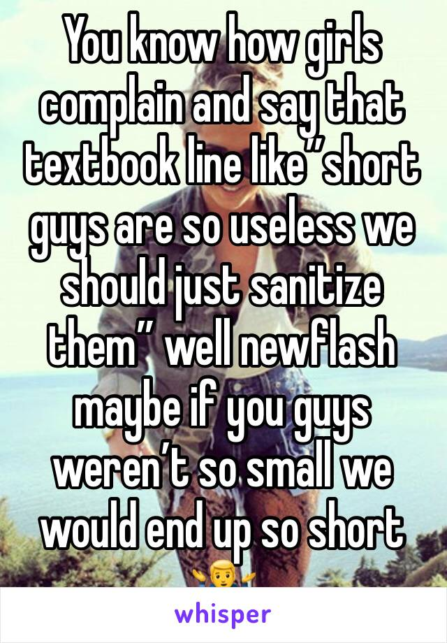 """You know how girls complain and say that textbook line like""""short guys are so useless we should just sanitize them"""" well newflash maybe if you guys weren't so small we would end up so short 🤷♂️"""