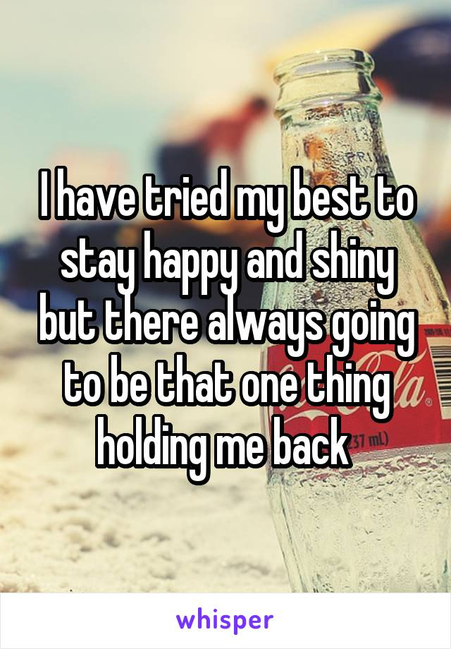 I have tried my best to stay happy and shiny but there always going to be that one thing holding me back