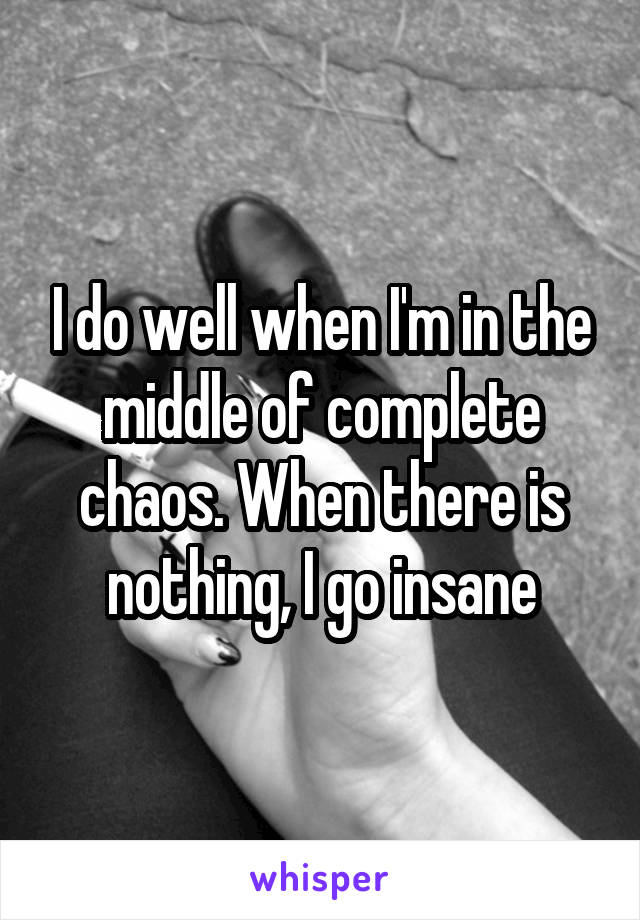 I do well when I'm in the middle of complete chaos. When there is nothing, I go insane