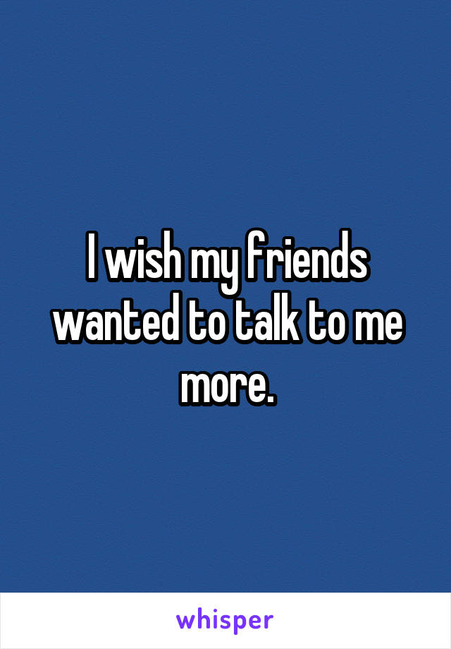 I wish my friends wanted to talk to me more.