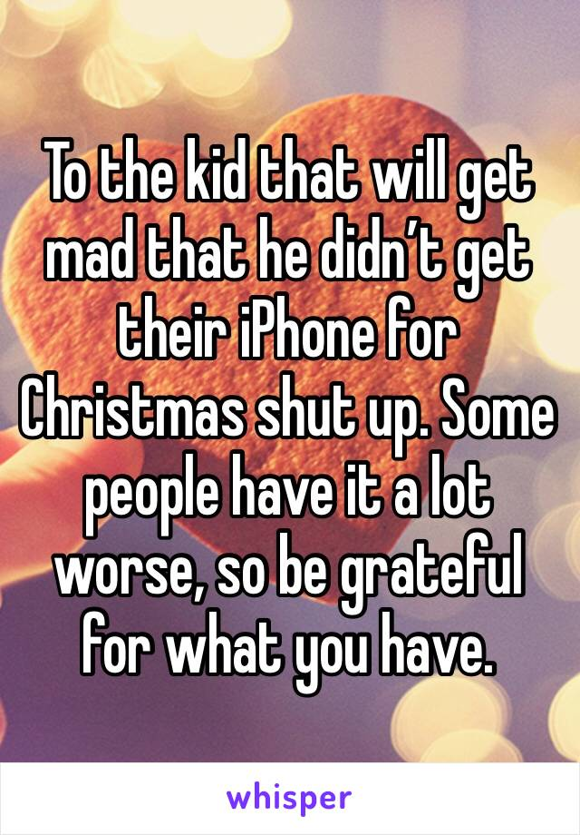 To the kid that will get mad that he didn't get their iPhone for Christmas shut up. Some people have it a lot worse, so be grateful for what you have.