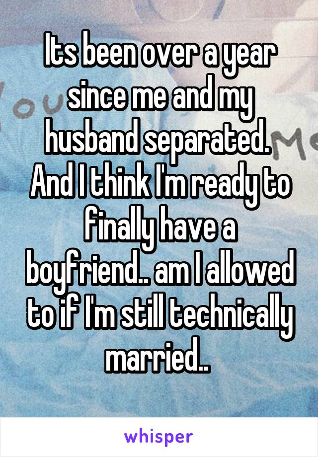 Its been over a year since me and my husband separated.  And I think I'm ready to finally have a boyfriend.. am I allowed to if I'm still technically married..