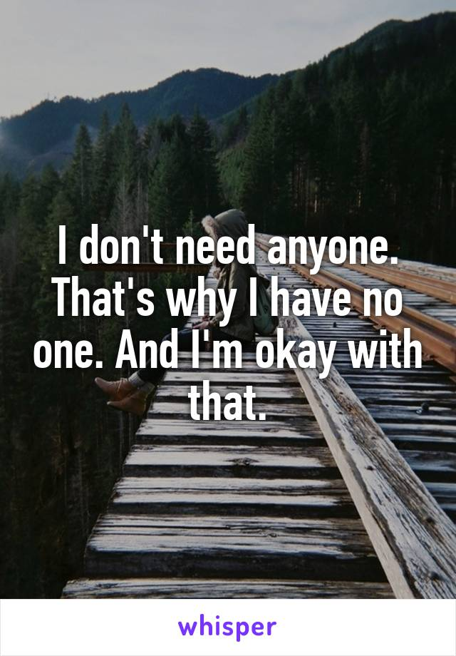 I don't need anyone. That's why I have no one. And I'm okay with that.