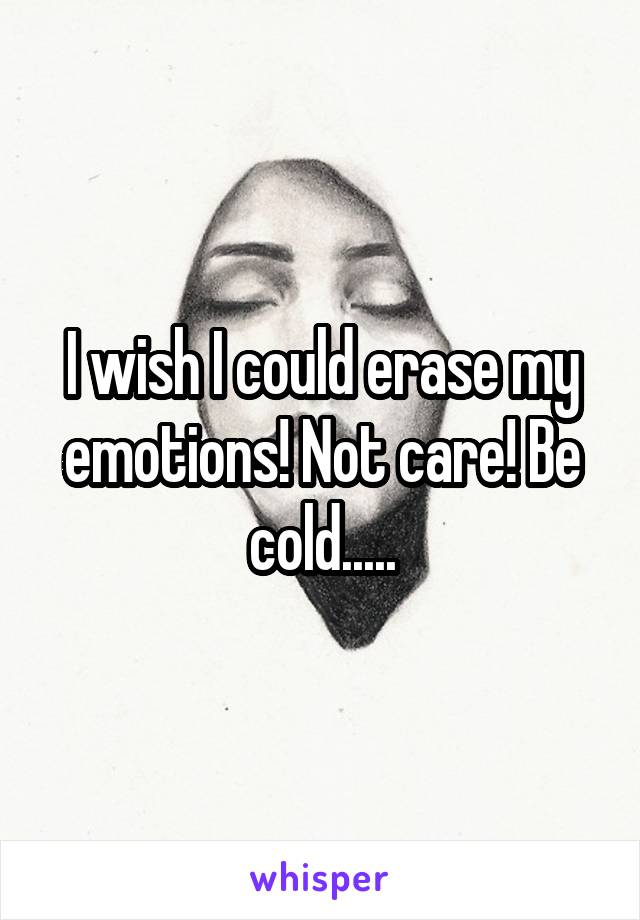 I wish I could erase my emotions! Not care! Be cold.....