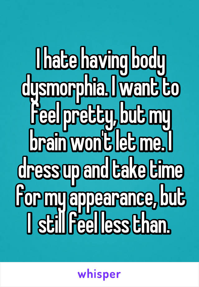 I hate having body dysmorphia. I want to feel pretty, but my brain won't let me. I dress up and take time for my appearance, but I  still feel less than.