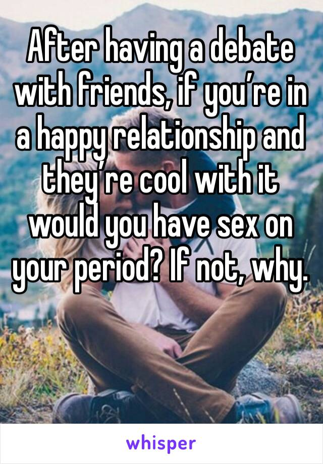After having a debate with friends, if you're in a happy relationship and they're cool with it would you have sex on your period? If not, why.
