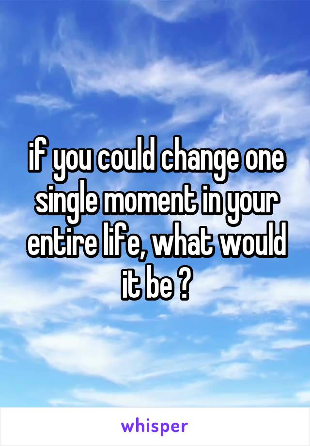 if you could change one single moment in your entire life, what would it be ?