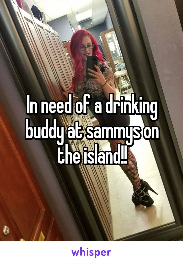 In need of a drinking buddy at sammys on the island!!