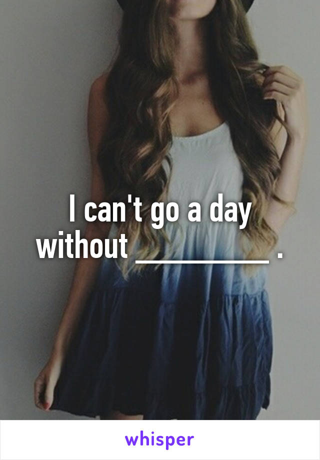 I can't go a day without _______ .