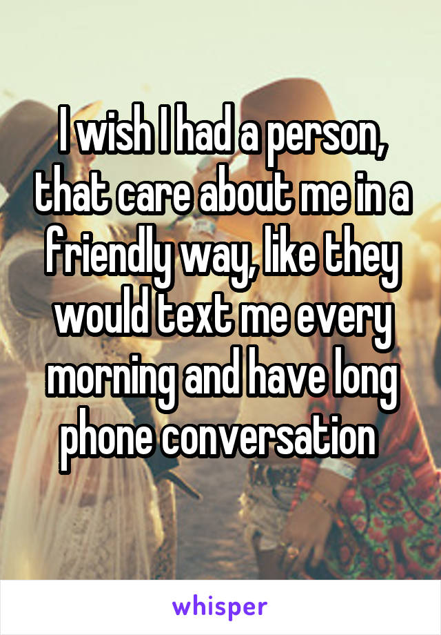 I wish I had a person, that care about me in a friendly way, like they would text me every morning and have long phone conversation